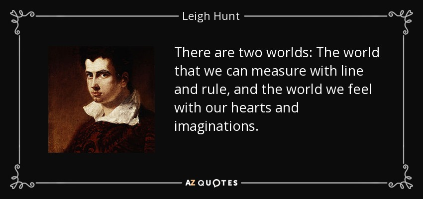 There are two worlds: The world that we can measure with line and rule, and the world we feel with our hearts and imaginations. - Leigh Hunt