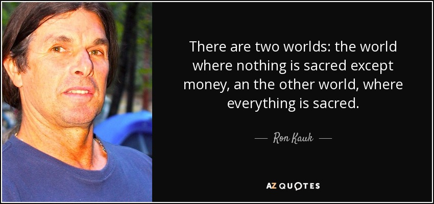 There are two worlds: the world where nothing is sacred except money, an the other world, where everything is sacred. - Ron Kauk