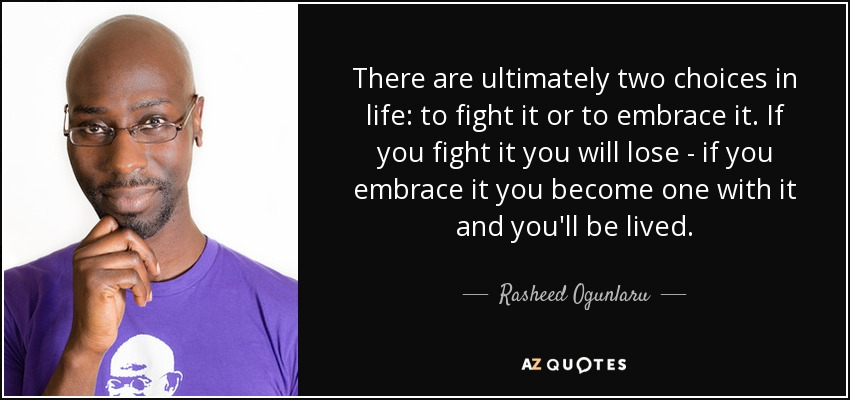 There are ultimately two choices in life: to fight it or to embrace it. If you fight it you will lose - if you embrace it you become one with it and you'll be lived. - Rasheed Ogunlaru