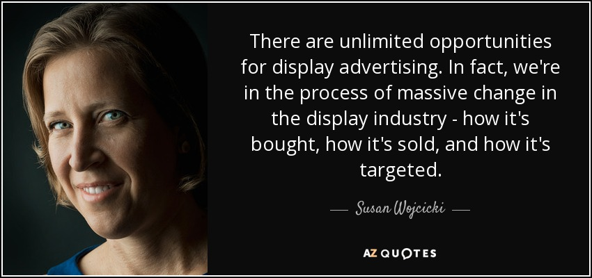 There are unlimited opportunities for display advertising. In fact, we're in the process of massive change in the display industry - how it's bought, how it's sold, and how it's targeted. - Susan Wojcicki