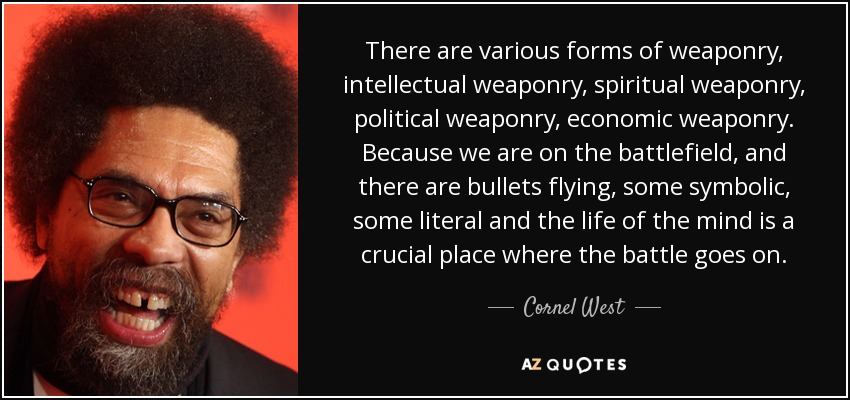 There are various forms of weaponry, intellectual weaponry, spiritual weaponry, political weaponry, economic weaponry. Because we are on the battlefield, and there are bullets flying, some symbolic, some literal and the life of the mind is a crucial place where the battle goes on. - Cornel West