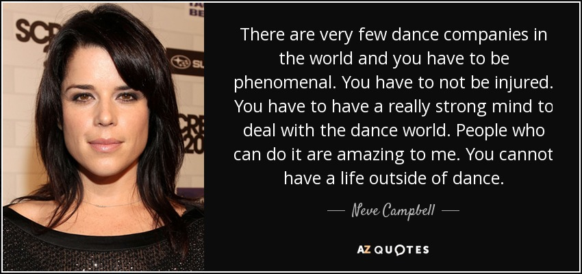 There are very few dance companies in the world and you have to be phenomenal. You have to not be injured. You have to have a really strong mind to deal with the dance world. People who can do it are amazing to me. You cannot have a life outside of dance. - Neve Campbell