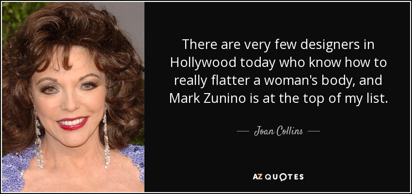 There are very few designers in Hollywood today who know how to really flatter a woman's body, and Mark Zunino is at the top of my list. - Joan Collins