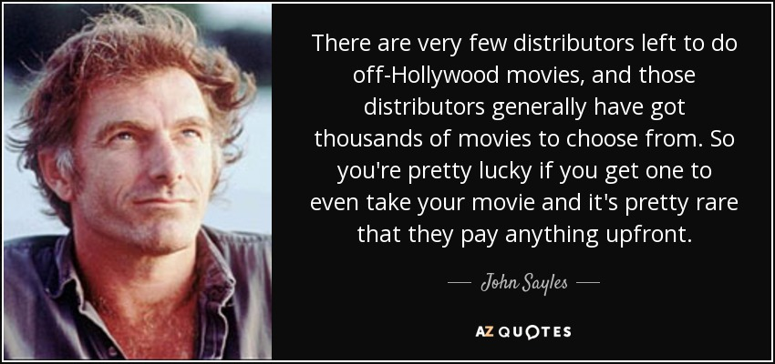 There are very few distributors left to do off-Hollywood movies, and those distributors generally have got thousands of movies to choose from. So you're pretty lucky if you get one to even take your movie and it's pretty rare that they pay anything upfront. - John Sayles