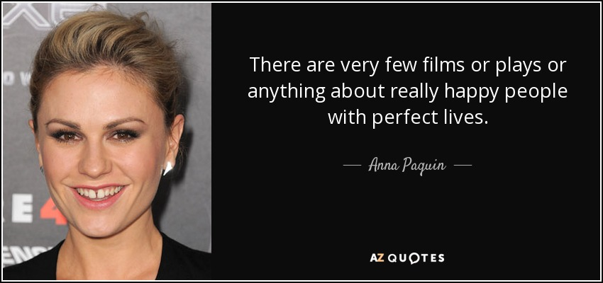 There are very few films or plays or anything about really happy people with perfect lives. - Anna Paquin