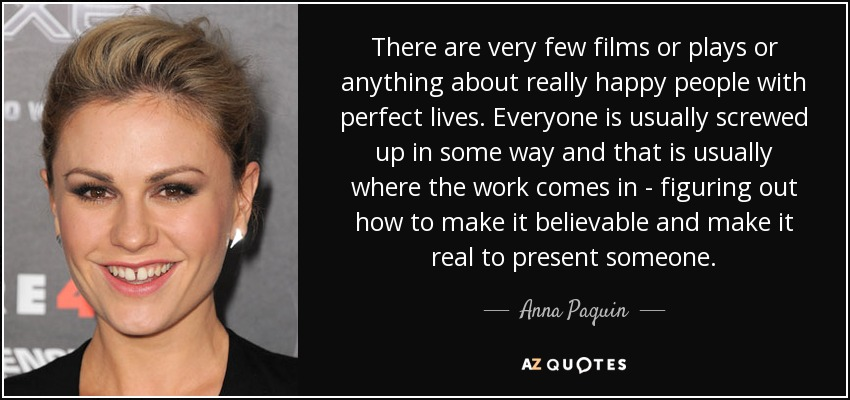 There are very few films or plays or anything about really happy people with perfect lives. Everyone is usually screwed up in some way and that is usually where the work comes in - figuring out how to make it believable and make it real to present someone. - Anna Paquin