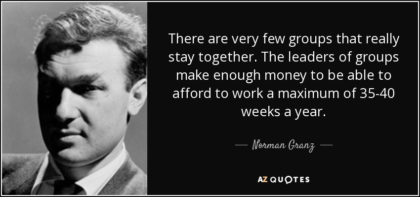 There are very few groups that really stay together. The leaders of groups make enough money to be able to afford to work a maximum of 35-40 weeks a year. - Norman Granz