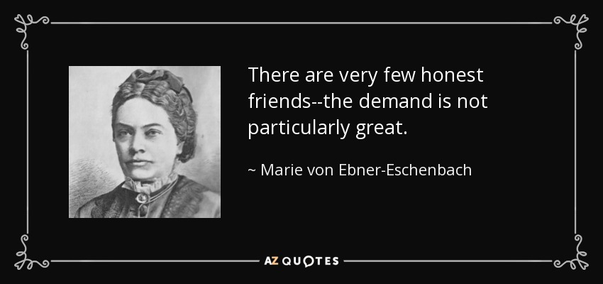 There are very few honest friends--the demand is not particularly great. - Marie von Ebner-Eschenbach