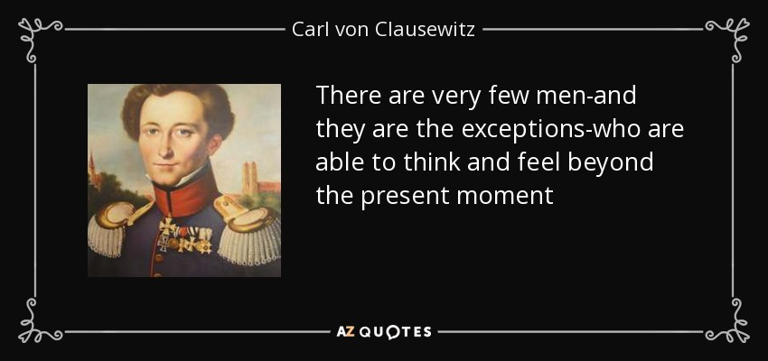 There are very few men-and they are the exceptions-who are able to think and feel beyond the present moment - Carl von Clausewitz