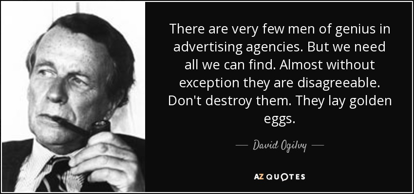 There are very few men of genius in advertising agencies. But we need all we can find. Almost without exception they are disagreeable. Don't destroy them. They lay golden eggs. - David Ogilvy