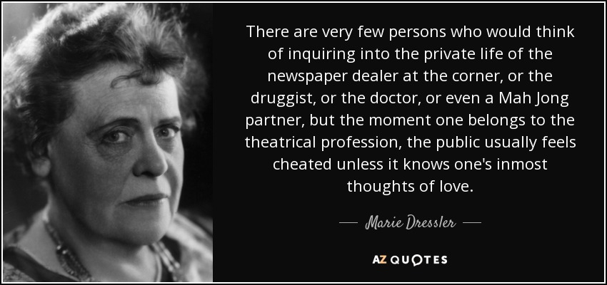 There are very few persons who would think of inquiring into the private life of the newspaper dealer at the corner, or the druggist, or the doctor, or even a Mah Jong partner, but the moment one belongs to the theatrical profession, the public usually feels cheated unless it knows one's inmost thoughts of love. - Marie Dressler