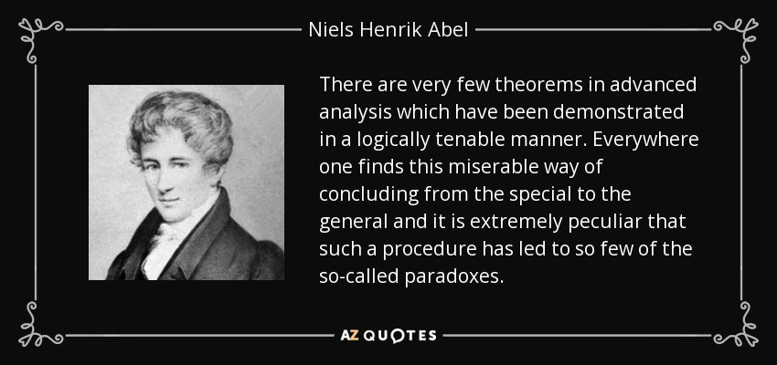 There are very few theorems in advanced analysis which have been demonstrated in a logically tenable manner. Everywhere one finds this miserable way of concluding from the special to the general and it is extremely peculiar that such a procedure has led to so few of the so-called paradoxes. - Niels Henrik Abel