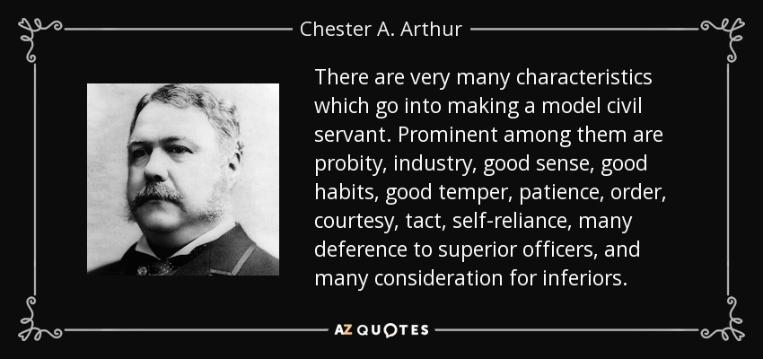 There are very many characteristics which go into making a model civil servant. Prominent among them are probity, industry, good sense, good habits, good temper, patience, order, courtesy, tact, self-reliance, many deference to superior officers, and many consideration for inferiors. - Chester A. Arthur