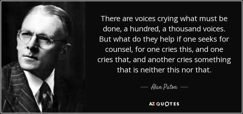 There are voices crying what must be done, a hundred, a thousand voices. But what do they help if one seeks for counsel, for one cries this, and one cries that, and another cries something that is neither this nor that. - Alan Paton