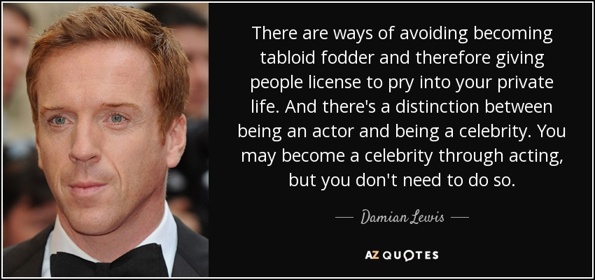 There are ways of avoiding becoming tabloid fodder and therefore giving people license to pry into your private life. And theres a distinction between being an actor and being a celebrity. You may become a celebrity through acting, but you dont need to do so. - Damian Lewis