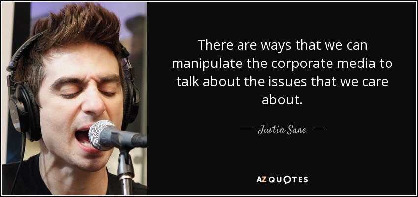 There are ways that we can manipulate the corporate media to talk about the issues that we care about. - Justin Sane