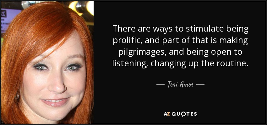 There are ways to stimulate being prolific, and part of that is making pilgrimages, and being open to listening, changing up the routine. - Tori Amos