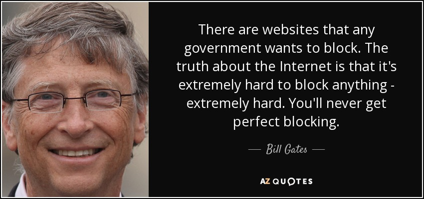 There are websites that any government wants to block. The truth about the Internet is that it's extremely hard to block anything - extremely hard. You'll never get perfect blocking. - Bill Gates