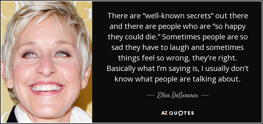 "There are ""well-known secrets"" out there and there are people who are ""so happy they could die."" Sometimes people are so sad they have to laugh and sometimes things feel so wrong, they're right. Basically what I'm saying is, I usually don't know what people are talking about. - Ellen DeGeneres"