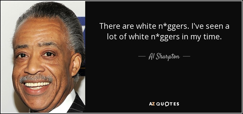 There are white n*ggers. I've seen a lot of white n*ggers in my time. - Al Sharpton