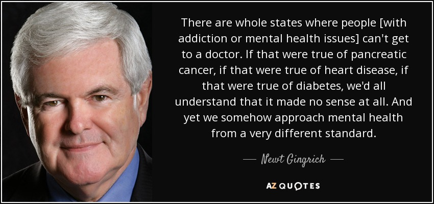 There are whole states where people [with addiction or mental health issues] can't get to a doctor. If that were true of pancreatic cancer, if that were true of heart disease, if that were true of diabetes, we'd all understand that it made no sense at all. And yet we somehow approach mental health from a very different standard. - Newt Gingrich