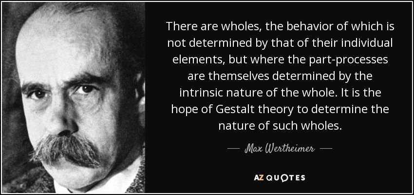 There are wholes, the behavior of which is not determined by that of their individual elements, but where the part-processes are themselves determined by the intrinsic nature of the whole. It is the hope of Gestalt theory to determine the nature of such wholes. - Max Wertheimer