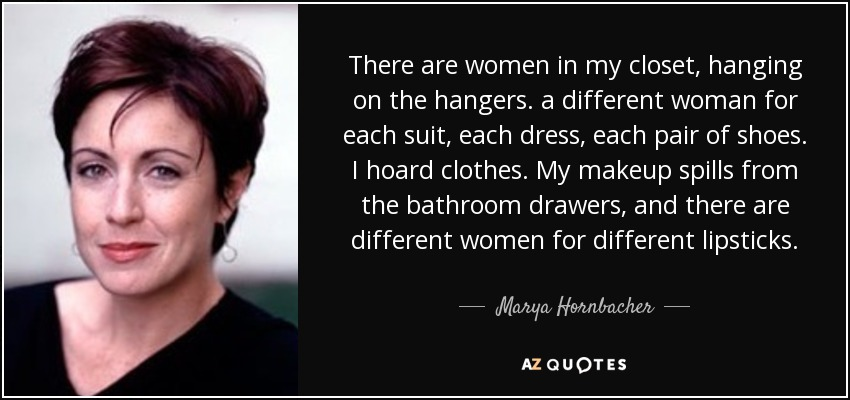 There are women in my closet, hanging on the hangers. a different woman for each suit, each dress, each pair of shoes. I hoard clothes. My makeup spills from the bathroom drawers, and there are different women for different lipsticks. - Marya Hornbacher