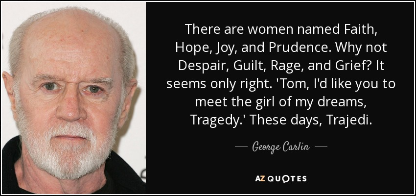 There are women named Faith, Hope, Joy, and Prudence. Why not Despair, Guilt, Rage, and Grief? It seems only right. 'Tom, I'd like you to meet the girl of my dreams, Tragedy.' These days, Trajedi. - George Carlin