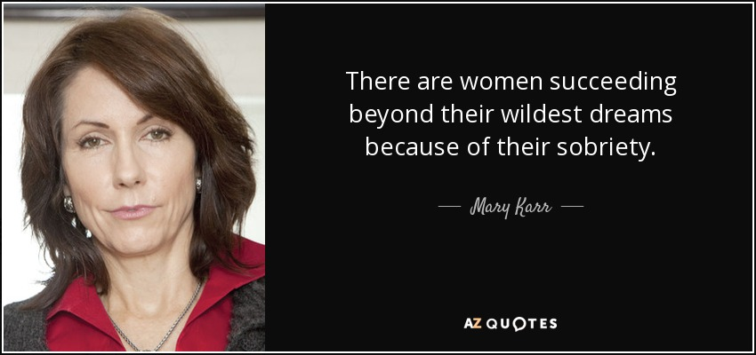 There are women succeeding beyond their wildest dreams because of their sobriety. - Mary Karr