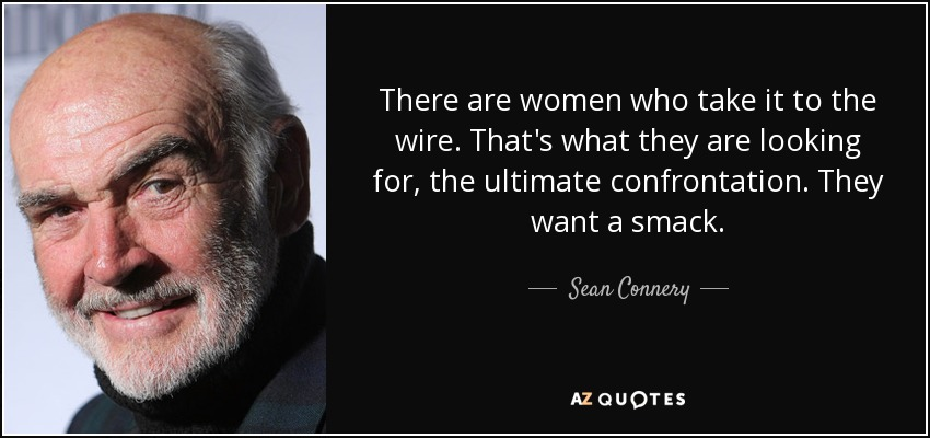 There are women who take it to the wire. That's what they are looking for, the ultimate confrontation. They want a smack. - Sean Connery