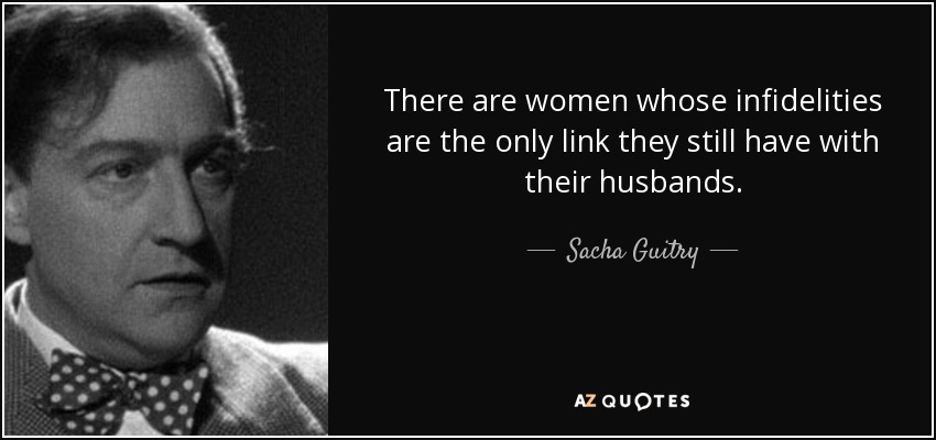 There are women whose infidelities are the only link they still have with their husbands. - Sacha Guitry