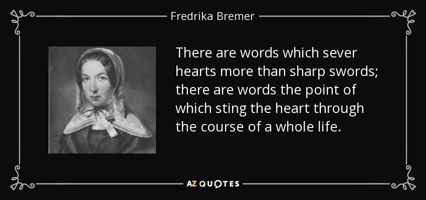 There are words which sever hearts more than sharp swords; there are words the point of which sting the heart through the course of a whole life. - Fredrika Bremer