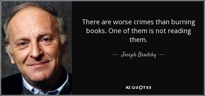 There are worse crimes than burning books. One of them is not reading them. - Joseph Brodsky