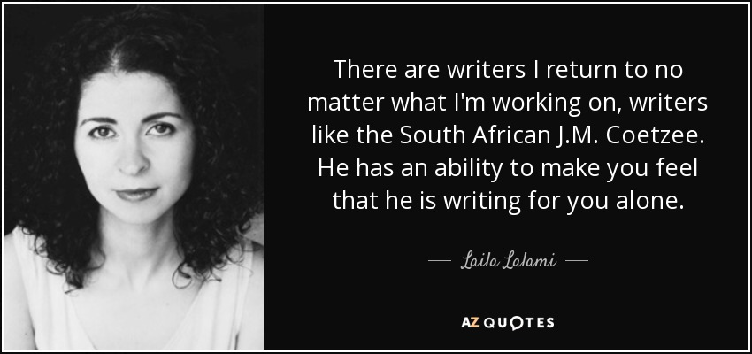 There are writers I return to no matter what I'm working on, writers like the South African J.M. Coetzee. He has an ability to make you feel that he is writing for you alone. - Laila Lalami