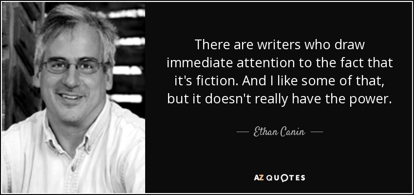 There are writers who draw immediate attention to the fact that it's fiction. And I like some of that, but it doesn't really have the power... - Ethan Canin