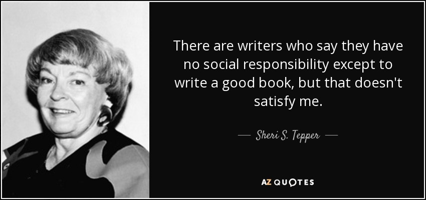 There are writers who say they have no social responsibility except to write a good book, but that doesn't satisfy me. - Sheri S. Tepper