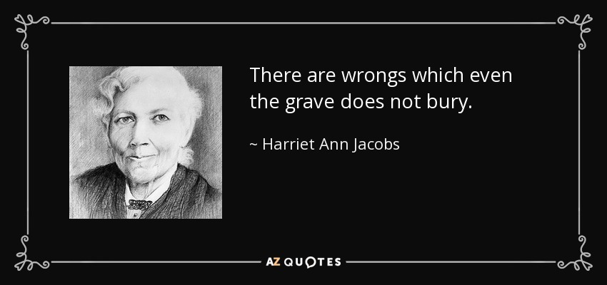 There are wrongs which even the grave does not bury. - Harriet Ann Jacobs