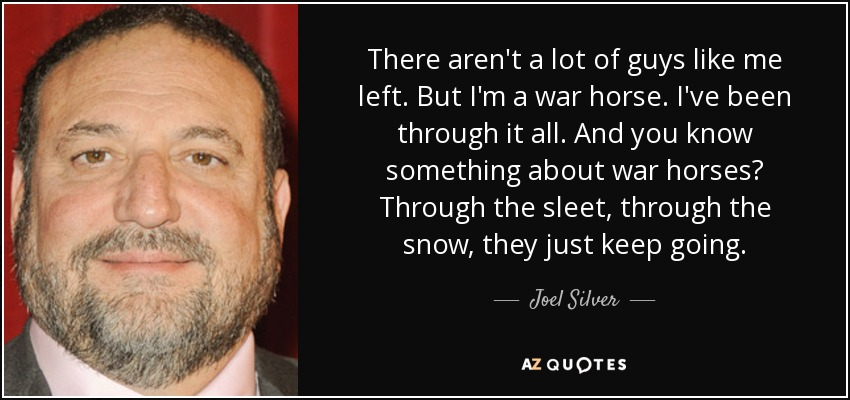 There aren't a lot of guys like me left. But I'm a war horse. I've been through it all. And you know something about war horses? Through the sleet, through the snow, they just keep going. - Joel Silver