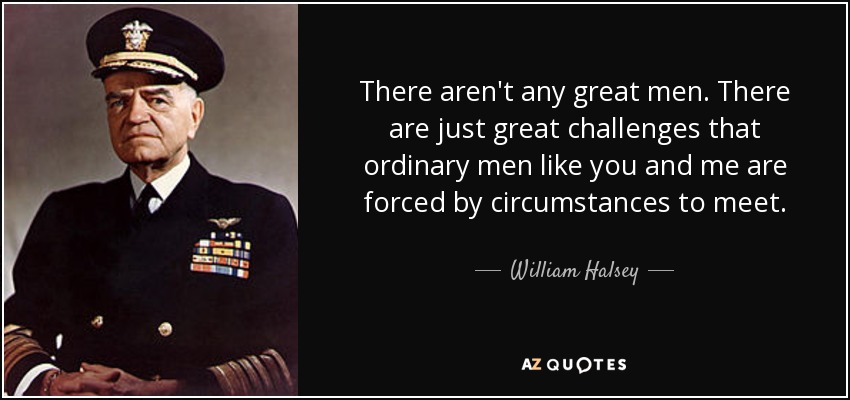 There aren't any great men. There are just great challenges that ordinary men like you and me are forced by circumstances to meet. - William Halsey