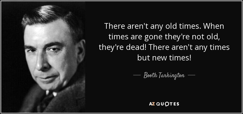 There aren't any old times. When times are gone they're not old, they're dead! There aren't any times but new times! - Booth Tarkington
