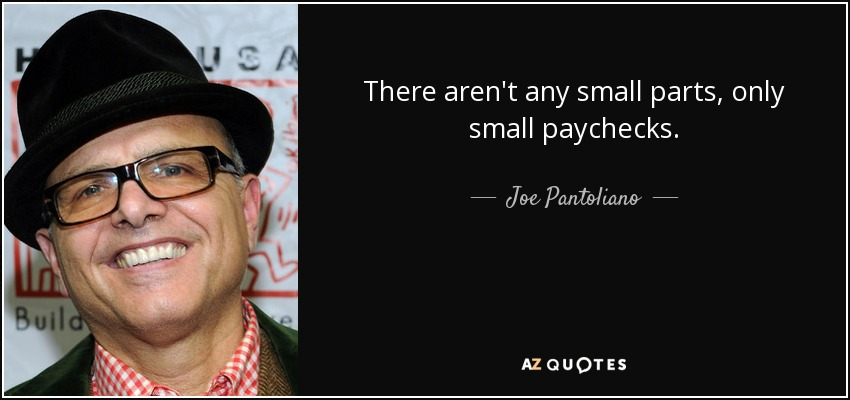 There aren't any small parts, only small paychecks. - Joe Pantoliano
