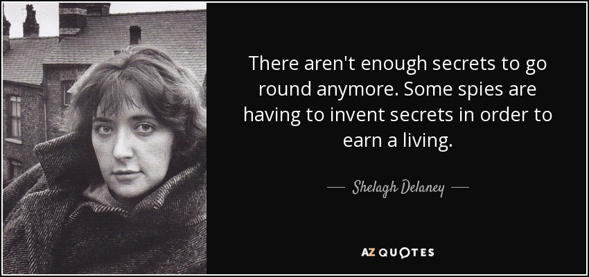 There aren't enough secrets to go round anymore. Some spies are having to invent secrets in order to earn a living. - Shelagh Delaney