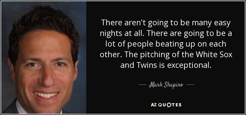 There aren't going to be many easy nights at all. There are going to be a lot of people beating up on each other. The pitching of the White Sox and Twins is exceptional. - Mark Shapiro