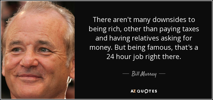 There aren't many downsides to being rich, other than paying taxes and having relatives asking for money. But being famous, that's a 24 hour job right there. - Bill Murray