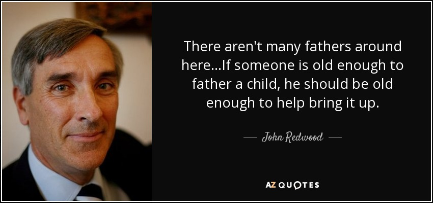 There aren't many fathers around here...If someone is old enough to father a child, he should be old enough to help bring it up. - John Redwood