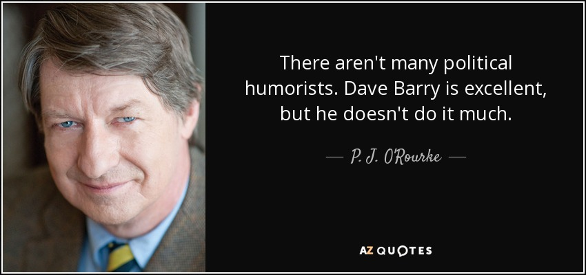There aren't many political humorists. Dave Barry is excellent, but he doesn't do it much. - P. J. O'Rourke