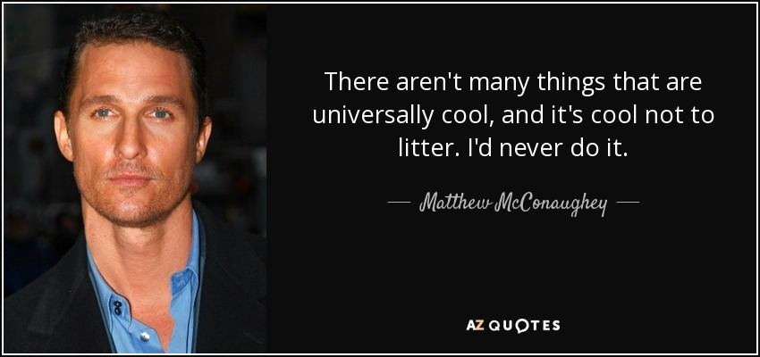 There aren't many things that are universally cool, and it's cool not to litter. I'd never do it. - Matthew McConaughey
