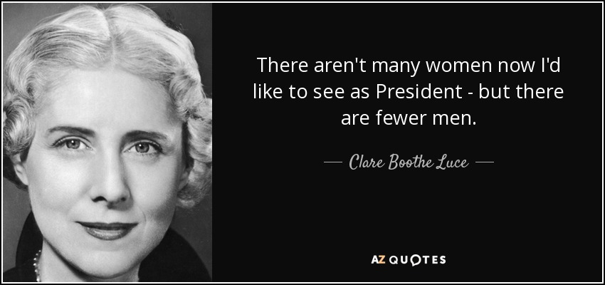 There aren't many women now I'd like to see as President - but there are fewer men. - Clare Boothe Luce