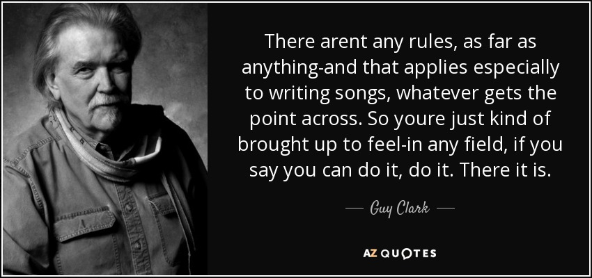 There arent any rules, as far as anything-and that applies especially to writing songs, whatever gets the point across. So youre just kind of brought up to feel-in any field, if you say you can do it, do it. There it is. - Guy Clark