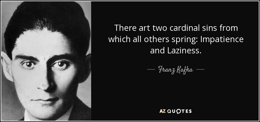 There art two cardinal sins from which all others spring: Impatience and Laziness. - Franz Kafka